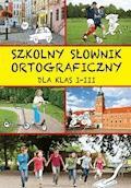 Szkolny słownik ortograficzny dla klas I-III - Iwona Czarkowska, Ewa Stolarczyk, Sylwia Stolarczyk - ebook