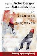 Być lekarzem, być pacjentem. Rozmowy o psychologii relacji - Wojciech Eichelberger, Irena A. Stanisławska - ebook