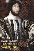 Franciszek I Walezjusz - Francis Hackett - ebook