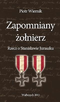 Zapomniany żołnierz. Rzecz o Stanisławie Juraszku - Piotr Wiernik - ebook