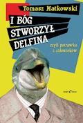 I Bóg stworzył delfina, czyli potrawka z człowieków - Tomasz Matkowski - ebook