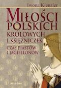 Miłość Polskich Królowych i Księżniczek. Czas Piastów i Jagiellonów - Iwona Kienzler - ebook