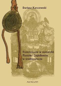 Franciszkanie w monarchii Piastów i Jagiellonów w średniowieczu - Dariusz Karczewski - ebook