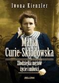 Maria Skłodowska-Curie. Złodziejka mężów – życie i miłości - Iwona Kienzler - ebook