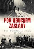 Pod obuchem zagłady. Polacy i Żydzi pod okupacja hitlerowską - Tomasz Kubicki - ebook