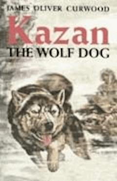 Kazan, the Wolf Dog - James Oliver Curwood - ebook