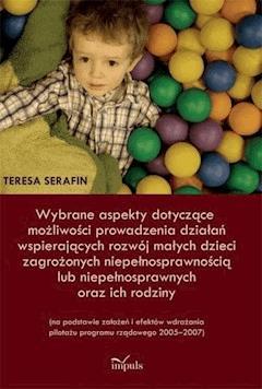 Wybrane aspekty dotyczące możliwości prowadzenia działań wspierających rozwój małych dzieci zagrożonych niepełnosprawnością lub niepełnosprawnych oraz ich rodziny - Teresa Serafin - ebook