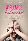 W pułapce kobiecości. Czyli o kobietach i dla kobiet (nie)doskonałych - Paulina Pietrzyk - ebook