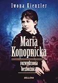 Maria Konopnicka. Rozwydrzona bezbożnica - Iwona Kienzler - ebook