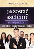 Jak zostać szefem. Rozwiń w sobie cechy lidera i osiągnij własne cele zawodowe - Tomasz Pietrzak - ebook