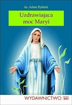 Uzdrawiająca moc Maryi - Ks. Adam Rybicki - ebook