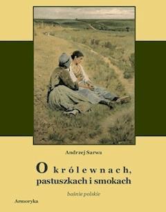 O królewnach, pastuszkach i smokach. Prastare polskie baśnie,  klechdy i opowieści - Andrzej Sarwa - ebook
