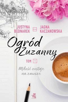 Ogród Zuzanny. Tom 1. Miłość zostaje na zawsze - Justyna Bednarek, Jagna Kaczanowska - ebook + audiobook