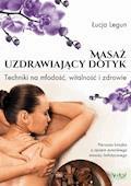 Masaż - uzdrawiający dotyk. Techniki na młodość, witalność i zdrowie - Łucja Legun - ebook
