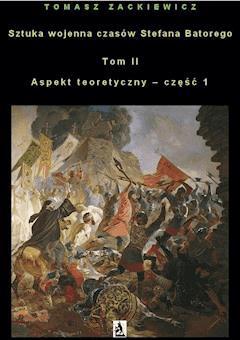 Sztuka wojenna czasów Stefana Batorego. Tom II. Aspekt teoretyczny - część 1 - Tomasz Zackiewicz - ebook