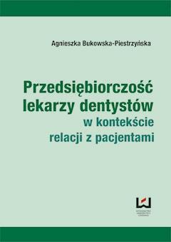 Przedsiębiorczość lekarzy dentystów w kontekście relacji z pacjentami - Agnieszka Bukowska-Piestrzyńska - ebook