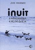 Inuit. Opowiadania eskimoskie - tajemniczy świat Eskimosów - Jacek Machowski - ebook