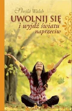 Uwolnij się i wyjdź światu naprzeciw - Sheila Walsh - ebook