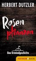 Rosen pflanzen. Eine Kriminalgeschichte - Herbert Dutzler - E-Book