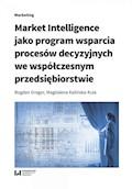 Market Intelligence jako program wsparcia procesów decyzyjnych we współczesnym przedsiębiorstwie - Bogdan Gregor, Magdalena Kalińska-Kula - ebook