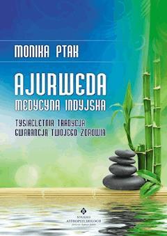 Ajurweda - medycyna indyjska. Tysiącletnia tradycja gwarancją Twojego zdrowia - Monika Ptak - ebook