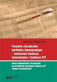 Pasywne zarządzanie portfelem inwestycyjnym – indeksowe fundusze inwestycyjne i fundusze ETF. Ocena efektywności zarządzania na przykładzie akcyjnych funduszy ETF rynków wschodzących - Tomasz Miziołek - ebook