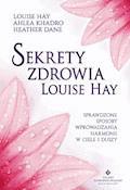 Sekrety zdrowia Louise Hay. Sprawdzone sposoby wprowadzania harmonii w ciele i duszy - Louise Hay - ebook