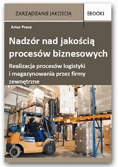 Nadzór nad jakością procesów biznesowych – realizacja procesów logistyki i magazynowania przez firmy zewnętrzne - Artur Preus - ebook