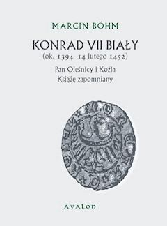 Konrad VII Biały (ok. 1394-14 lutego 1452). Pan Oleśnicy i Koźla. Książę zapomniany. - Marcin Bohm - ebook