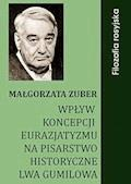 Wpływ koncepcji eurazjatyzmu na pisarstwo historyczne Lwa Gumilowa - Małgorzata Zuber - ebook