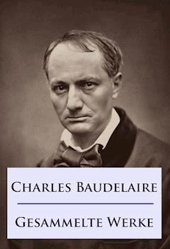 Baudelaire - Gesammelte Werke - Charles Baudelaire - E-Book