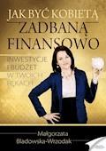 Jak być kobietą zadbaną finansowo. Inwestycje i budżet w Twoich rękach - Małgorzata Bladowska-Wrzodak - ebook