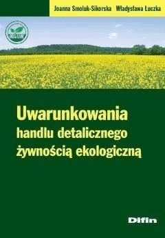 Uwarunkowania handlu detalicznego żywnością ekologiczną - Joanna Smoluk-Sikorska, Władysława Łuczka - ebook