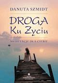 Droga ku życiu. Medytacje dla Ciebie - Danuta Szmidt - ebook