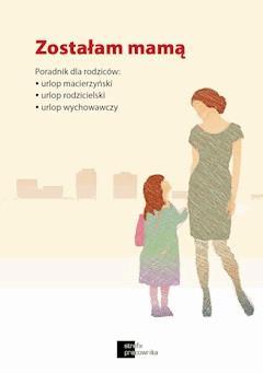 Zostałam mamą. Poradnik dla rodziców: urlop macierzyński, urlop rodzicielski, urlop wychowawczy - Krystyna Trojanowska - ebook