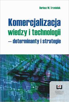 Komercjalizacja wiedzy i technologii - determinanty i strategie - Dariusz Trzmielak - ebook