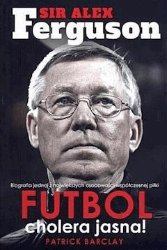 Sir Alex Ferguson. Futbol cholera jasna! - Patrick Barclay - ebook