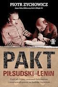 Pakt Piłsudski-Lenin. Czyli jak Polacy uratowali bolszewizm i zmarnowali szansę na budowę imperium - Piotr Zychowicz - ebook