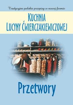 Kuchnia Lucyny Ćwierczakiewiczowej. Przetwory - Joanna Baranowska - ebook
