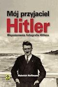 Mój przyjaciel Hitler. Wspomnienia fotografa Hitlera - Heinrich Hoffmann - ebook