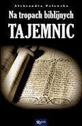 Na tropach biblijnych tajemnic. Archeologia a zdarzenia opisane w Biblii - Aleksandra Polewska - ebook