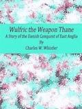 Wulfric the Weapon Thane: A Story of the Danish Conquest of East Anglia - Charles W. Whistler - E-Book