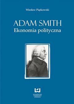 Adam Smith. Ekonomia polityczna - Wiesław Piątkowski - ebook
