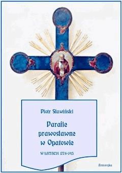 Parafie prawosławne w Opatowie w latach 1778-1915 - Piotr Sławiński - ebook