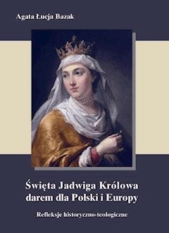 Święta Jadwiga Królowa darem dla Polski i Europy  - refleksje historyczno-teologiczne - Agata Łucja Bazak - ebook