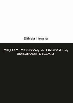 Między Moskwą a Brukselą. Białoruski dylemat - Elżbieta Iniewska - ebook