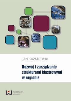Rozwój i zarządzanie strukturami klastrowymi w regionie - Jan Kaźmierski - ebook