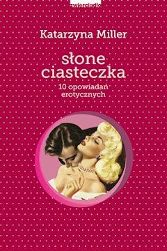 Słone ciasteczka. 10 opowiadań erotycznych - Katarzyna Miller - ebook