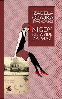 Nigdy nie wyjdę za mąż - Izabella Czajka-Stachowicz - ebook