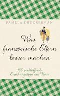 Was französische Eltern besser machen - Pamela Druckerman - E-Book